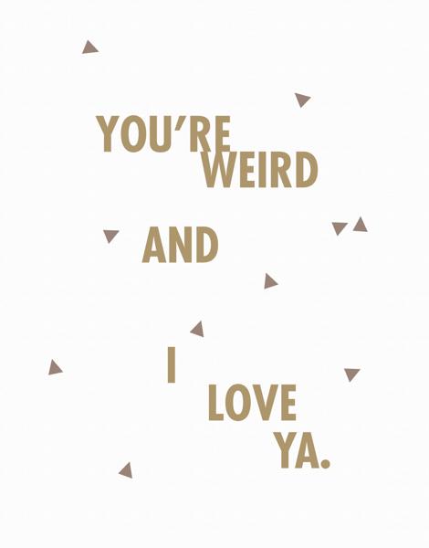 You're Weird I Love You Card